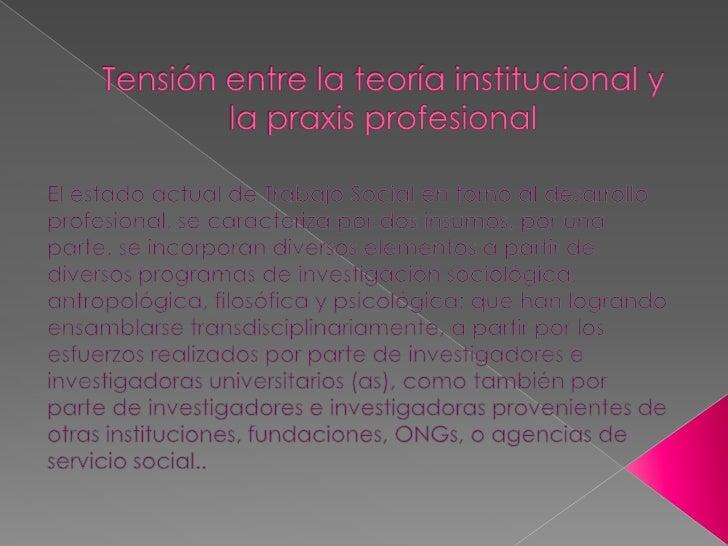  Por otra parte, la praxis profesional permite una retro-  alimentación de las investigaciones universitarias o  instituc...