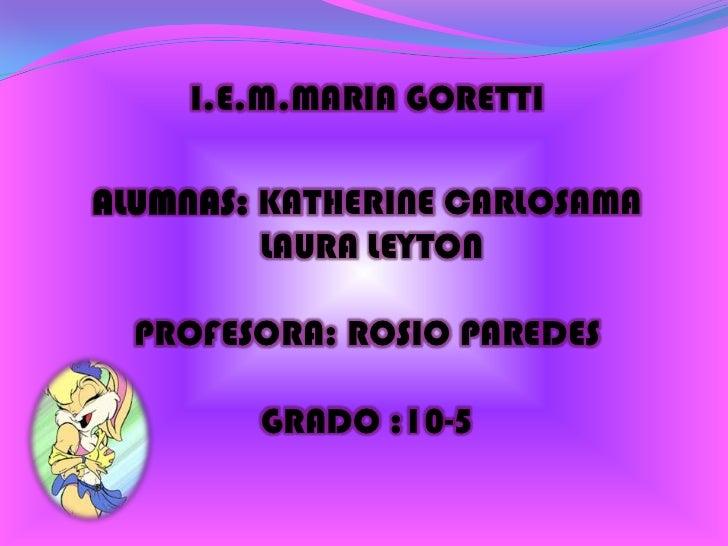 I.E.M.MARIA GORETTIALUMNAS: KATHERINE CARLOSAMA         LAURA LEYTON  PROFESORA: ROSIO PAREDES        GRADO :10-5