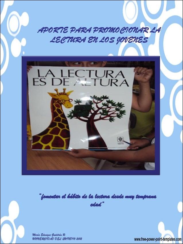 """APORTE PARA PROMOCIONAR LA     LECTURA EN LOS JOVENES   """"fomentar el hábito de la lectura desde muy temprana              ..."""