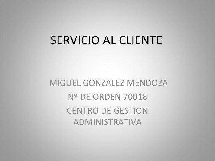 SERVICIO AL CLIENTE MIGUEL GONZALEZ MENDOZA Nº DE ORDEN 70018 CENTRO DE GESTION ADMINISTRATIVA