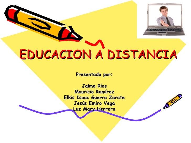 EDUCACION A DISTANCIA Presentado por: Jaime Ríos Mauricio Ramírez Elkis Isaac Guerra Zarate Jesús Emiro Vega Luz Mary Herr...