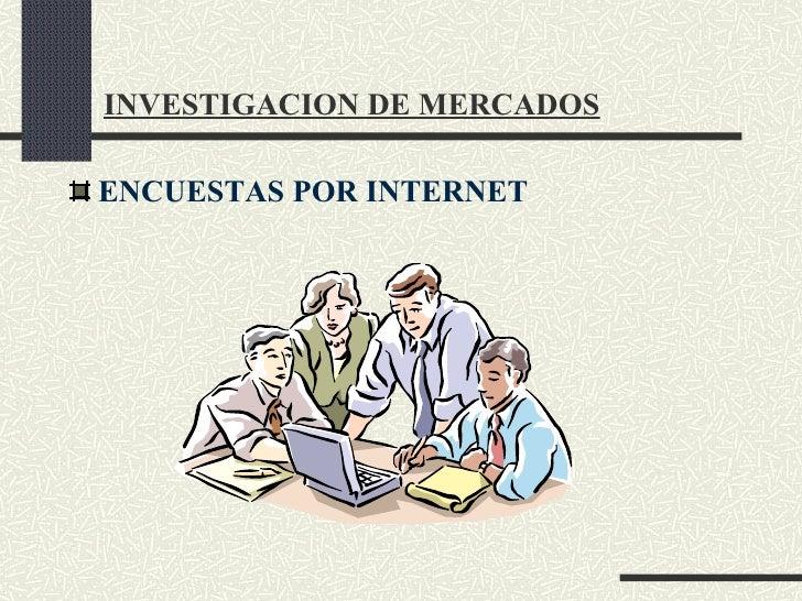 INVESTIGACION DE MERCADOS <ul><li>ENCUESTAS POR INTERNET </li></ul>