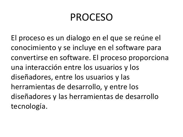 PROCESOEl proceso es un dialogo en el que se reúne elconocimiento y se incluye en el software paraconvertirse en software....