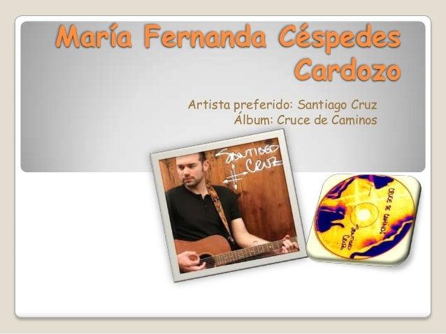 María Fernanda Céspedes                Cardozo        Artista preferido: Santiago Cruz                Álbum: Cruce de Cami...