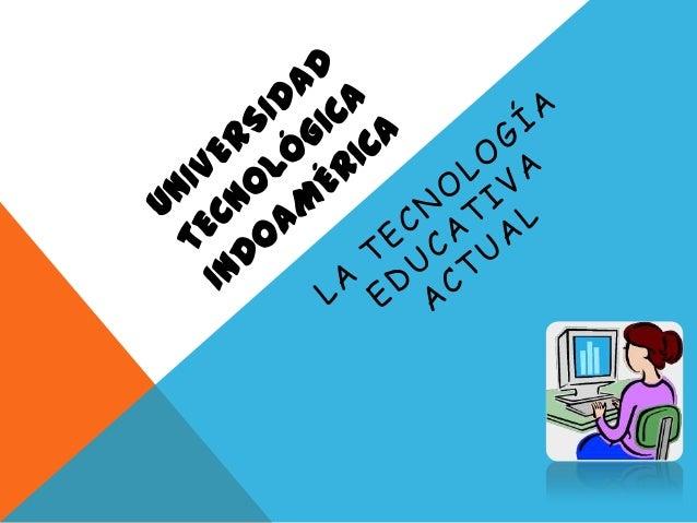 La Tecnología Educativa está orientada alestudio y conocimiento de las tecnologíasde la información y comunicación comoapo...
