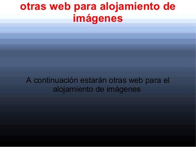 otras web para alojamiento deimágenesA continuación estarán otras web para elalojamiento de imágenes