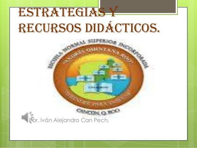 Estrategias y Recursos Didácticos. Por. Iván Alejandro Can Pech.