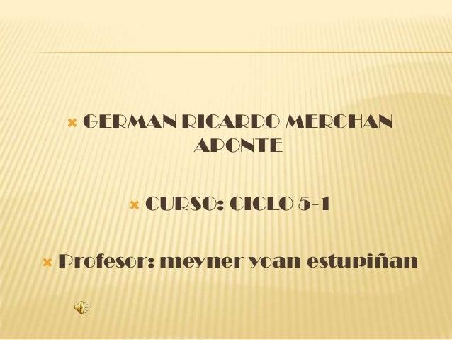  GERMAN RICARDO MERCHAN APONTE  CURSO: CICLO 5-1  Profesor: meyner yoan estupiñan