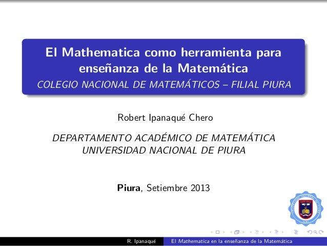 El Mathematica como herramienta para ense˜nanza de la Matem´atica COLEGIO NACIONAL DE MATEM´ATICOS – FILIAL PIURA Robert I...