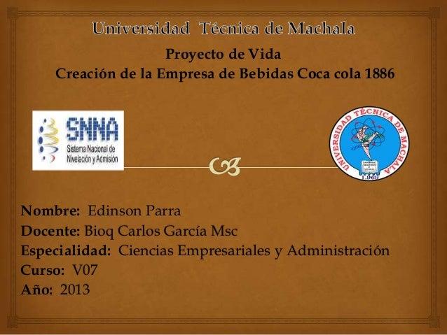 Proyecto de Vida Creación de la Empresa de Bebidas Coca cola 1886  Nombre: Edinson Parra Docente: Bioq Carlos García Msc E...