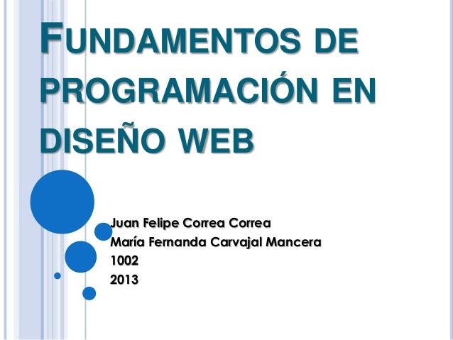 FUNDAMENTOS DE PROGRAMACIÓN EN DISEÑO WEB Juan Felipe Correa Correa María Fernanda Carvajal Mancera 1002 2013