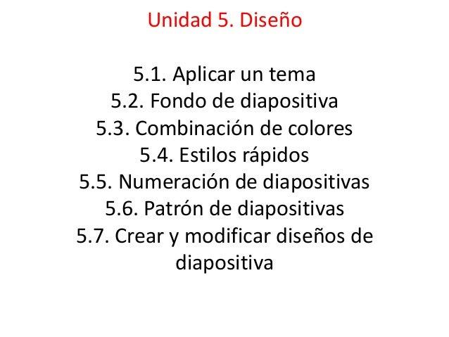 Unidad 5. Diseño 5.1. Aplicar un tema 5.2. Fondo de diapositiva 5.3. Combinación de colores 5.4. Estilos rápidos 5.5. Nume...