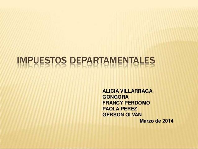 IMPUESTOS DEPARTAMENTALES ALICIA VILLARRAGA GONGORA FRANCY PERDOMO PAOLA PEREZ GERSON OLVAN Marzo de 2014