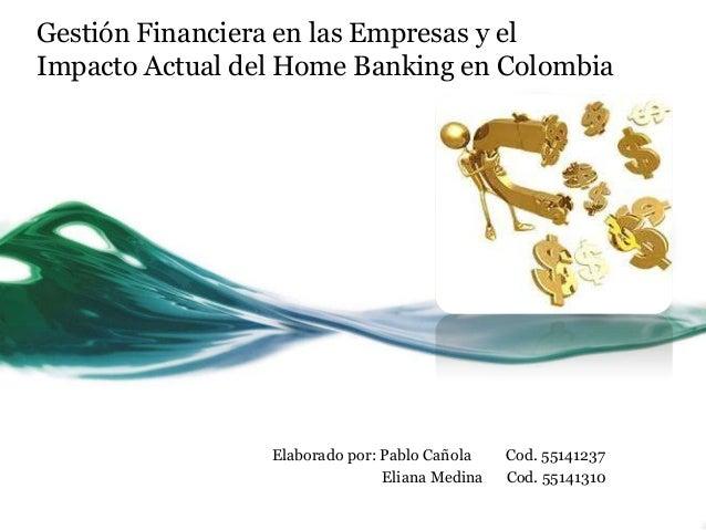 Gestión Financiera en las Empresas y el Impacto Actual del Home Banking en Colombia Elaborado por: Pablo Cañola Cod. 55141...