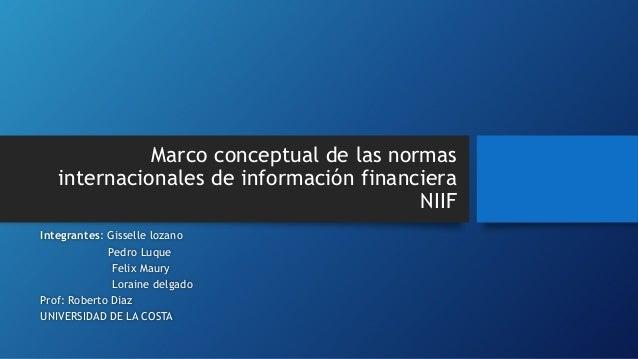 Marco conceptual de las normas internacionales de información financiera NIIF Integrantes: Gisselle lozano Pedro Luque Fel...