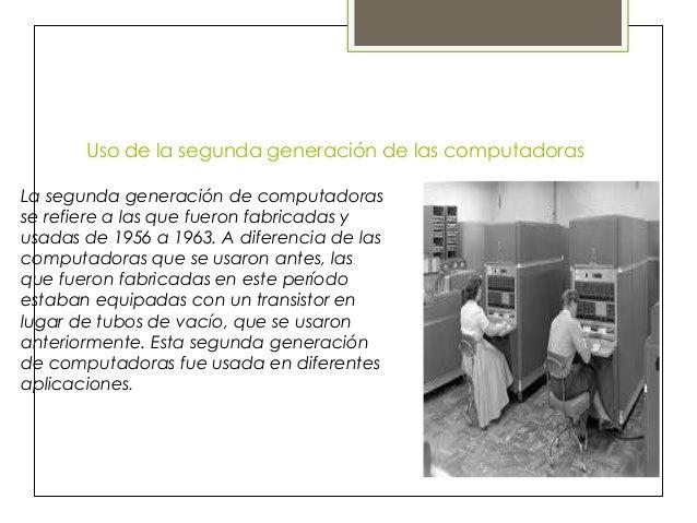 Uso de la segunda generación de las computadoras La segunda generación de computadoras se refiere a las que fueron fabrica...