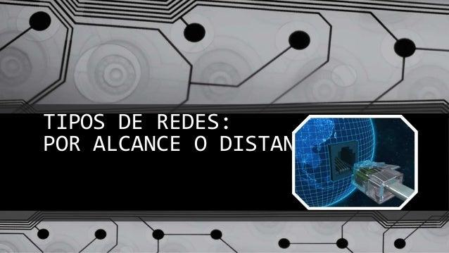 TIPOS DE REDES: POR ALCANCE O DISTANCIA