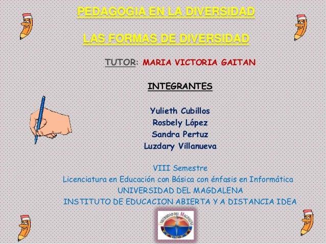 PEDAGOGIA EN LA DIVERSIDAD LAS FORMAS DE DIVERSIDAD TUTOR: MARIA VICTORIA GAITAN INTEGRANTES Yulieth Cubillos Rosbely Lópe...