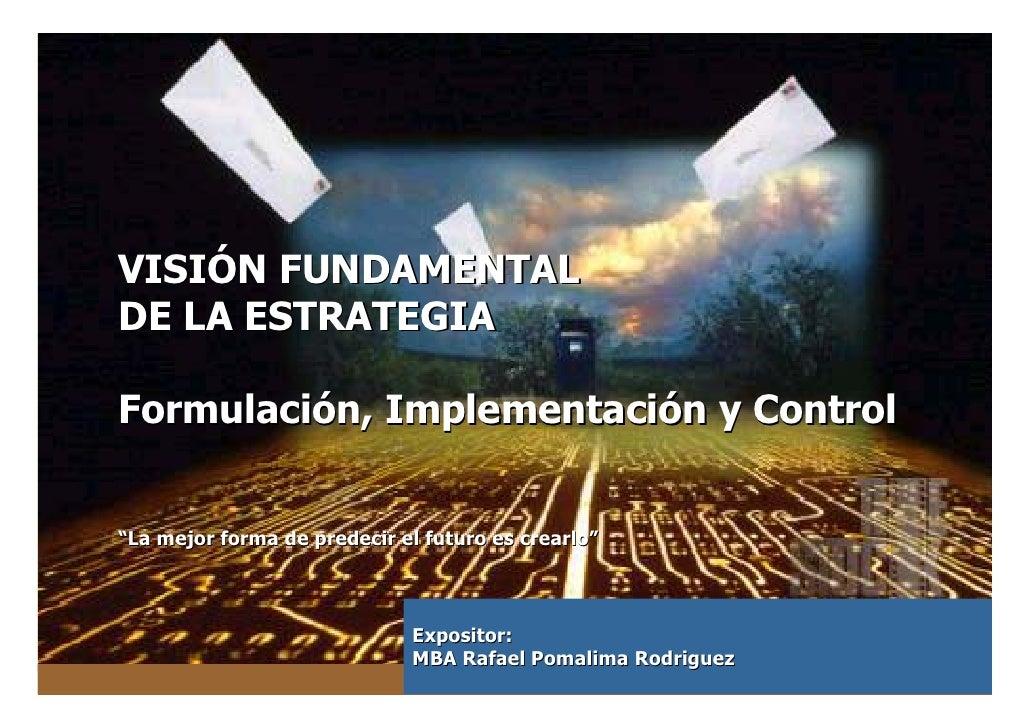 """VISIÓN FUNDAMENTALDE LA ESTRATEGIAFormulación, Implementación y Control""""La mejor forma de predecir el futuro es crearlo""""  ..."""