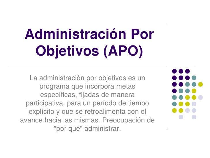 Administración Por Objetivos (APO)<br />La administración por objetivos es un programa que incorpora metas específicas, fi...