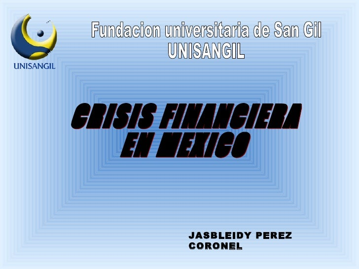 CRISIS FINANCIERA  EN MEXICO JASBLEIDY PEREZ CORONEL Fundacion universitaria de San Gil  UNISANGIL