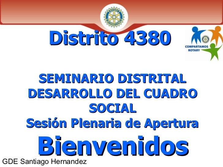 Distrito 4380  SEMINARIO DISTRITAL DESARROLLO DEL CUADRO SOCIAL Sesión Plenaria de Apertura  Bienvenidos GDE Santiago Hern...