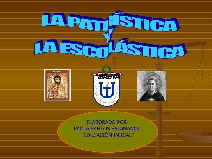 """LA PATRÍSTICA  Y  LA ESCOLÁSTICA ELABORADO POR: PAOLA SANTOS SALAMANCA. """" EDUCACIÓN INICIAL"""""""