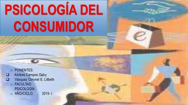 PSICOLOGÍA DEL CONSUMIDOR o PONENTES:  Alvitres Campos Gaby  Vásquez Coronel E. Lilibeth o FACULTAD: PSICOLOGÍA o AÑO/CI...