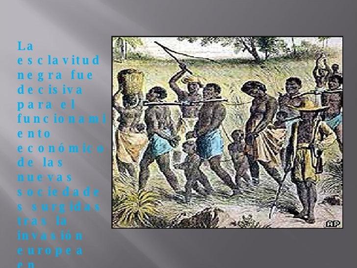 La esclavitud negra fue decisiva para el funcionamiento económico de las nuevas sociedades surgidas tras la invasión europ...