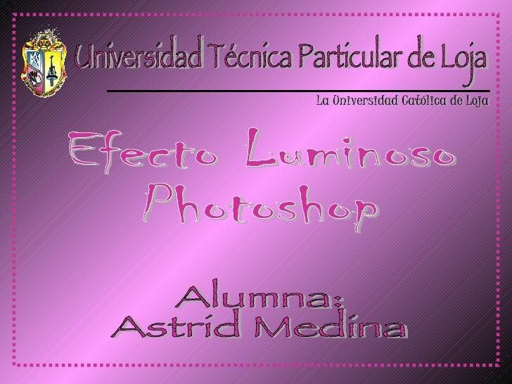 Universidad Técnica Particular de Loja La Universidad Católica de Loja Efecto Luminoso Photoshop Alumna: Astrid Medina