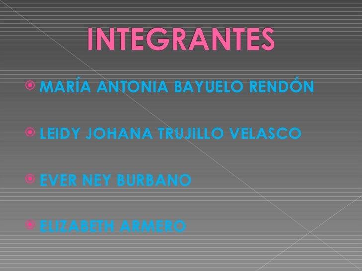 <ul><li>MARÍA ANTONIA BAYUELO RENDÓN </li></ul><ul><li>LEIDY JOHANA TRUJILLO VELASCO </li></ul><ul><li>EVER NEY BURBANO </...