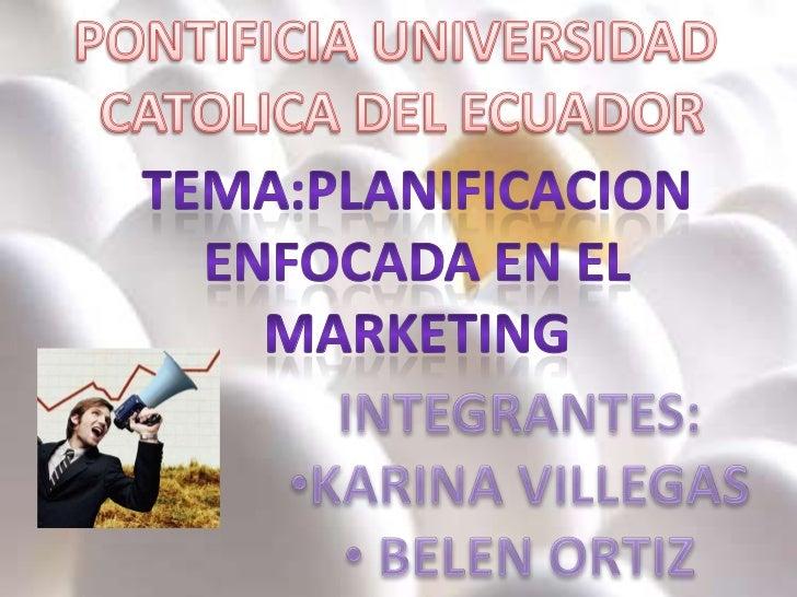 PONTIFICIA UNIVERSIDAD <br />CATOLICA DEL ECUADOR<br />TEMA:PLANIFICACION <br />ENFOCADA EN EL <br />MARKETING <br />INTEG...