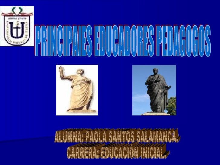 ALUMNA: PAOLA SANTOS SALAMANCA. CARRERA: EDUCACIÓN INICIAL. PRINCIPAlES EDUCADORES PEDAGOGOS