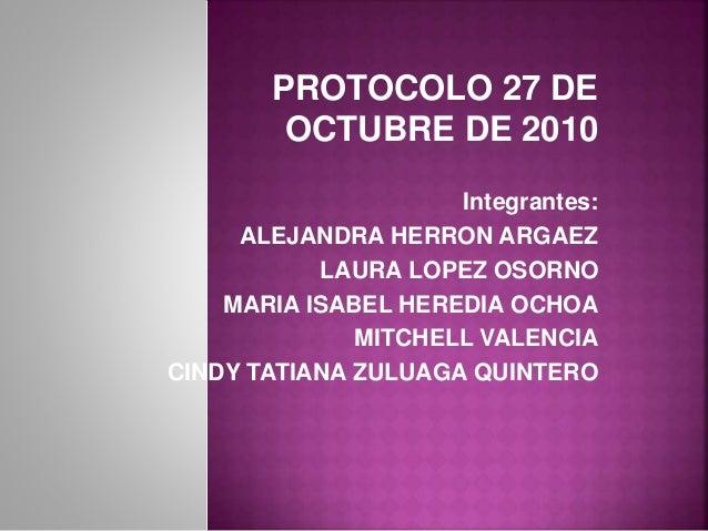PROTOCOLO 27 DE OCTUBRE DE 2010 Integrantes: ALEJANDRA HERRON ARGAEZ LAURA LOPEZ OSORNO MARIA ISABEL HEREDIA OCHOA MITCHEL...