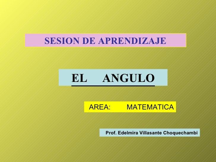SESION DE APRENDIZAJE EL  ANGULO AREA:  MATEMATICA Prof. Edelmira Villasante Choquechambi