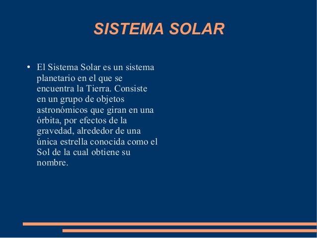 SISTEMA SOLAR●   El Sistema Solar es un sistema    planetario en el que se    encuentra la Tierra. Consiste    en un grupo...