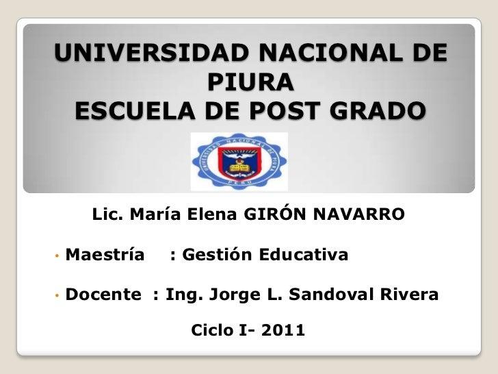 UNIVERSIDAD NACIONAL DE         PIURA ESCUELA DE POST GRADO      Lic. María Elena GIRÓN NAVARRO•   Maestría   : Gestión Ed...