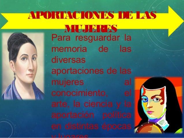 APORTACIONES DE LAS MUJERES Para resguardar la memoria de las diversas aportaciones de las mujeres al conocimiento, el art...