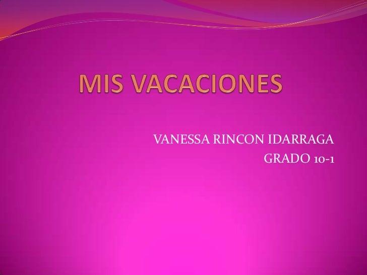 MIS VACACIONES   <br />VANESSA RINCON IDARRAGA <br />GRADO 10-1 <br />
