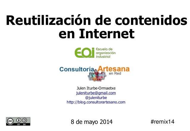 Julen Iturbe-Ormaetxe juleniturbe@gmail.com @juleniturbe http://blog.consultorartesano.com 8 de mayo 2014 Reutilización de...