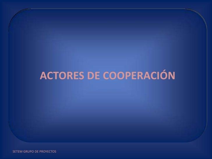 SETEM GRUPO DE PROYECTOS<br />ACTORES DE COOPERACIÓN<br />