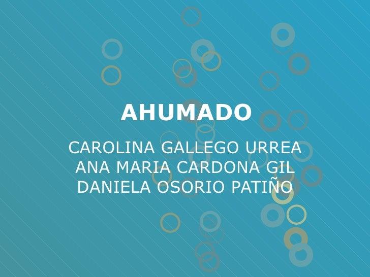 AHUMADO CAROLINA GALLEGO URREA ANA MARIA CARDONA GIL DANIELA OSORIO PATIÑO