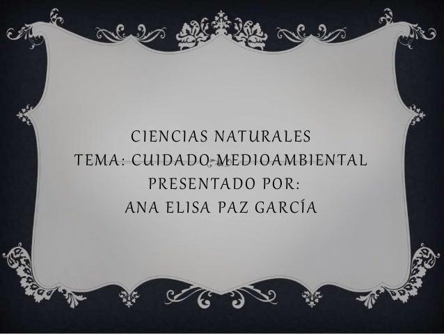 CIENCIAS NATURALES  TEMA: CUIDADO MEDIOAMBIENTAL  PRESENTADO POR:  ANA ELI SA PAZ GARCÍA