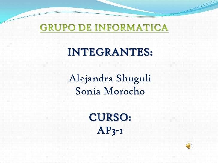 GRUPO DE INFORMATICA <br />INTEGRANTES:<br />Alejandra Shuguli<br />Sonia Morocho<br />CURSO: <br />AP3-1<br />