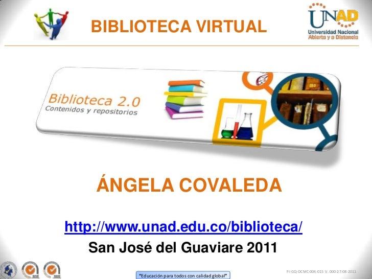 BIBLIOTECA VIRTUAL    ÁNGELA COVALEDAhttp://www.unad.edu.co/biblioteca/    San José del Guaviare 2011                     ...