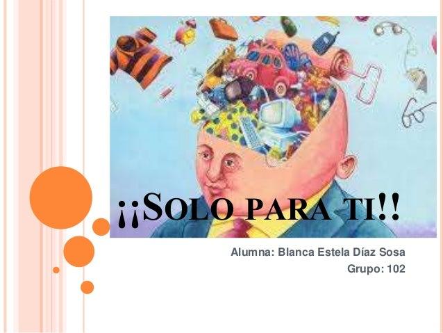 ¡¡SOLO PARA TI!!  Alumna: Blanca Estela Díaz Sosa  Grupo: 102