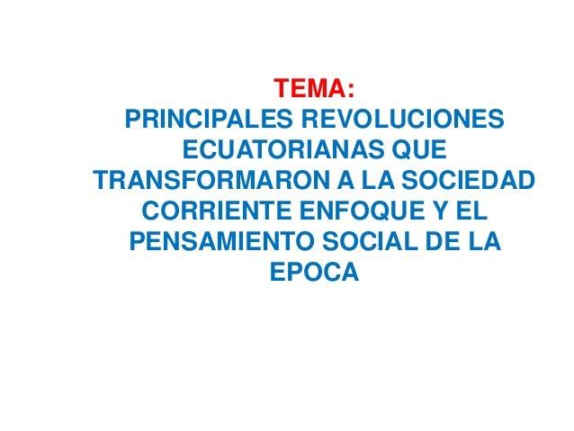 TEMA: PRINCIPALES REVOLUCIONES ECUATORIANAS QUE TRANSFORMARON A LA SOCIEDAD CORRIENTE ENFOQUE Y EL PENSAMIENTO SOCIAL DE L...