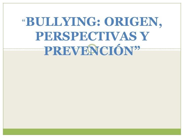 """""""BULLYING:         ORIGEN, PERSPECTIVAS Y  PREVENCIÓN"""""""