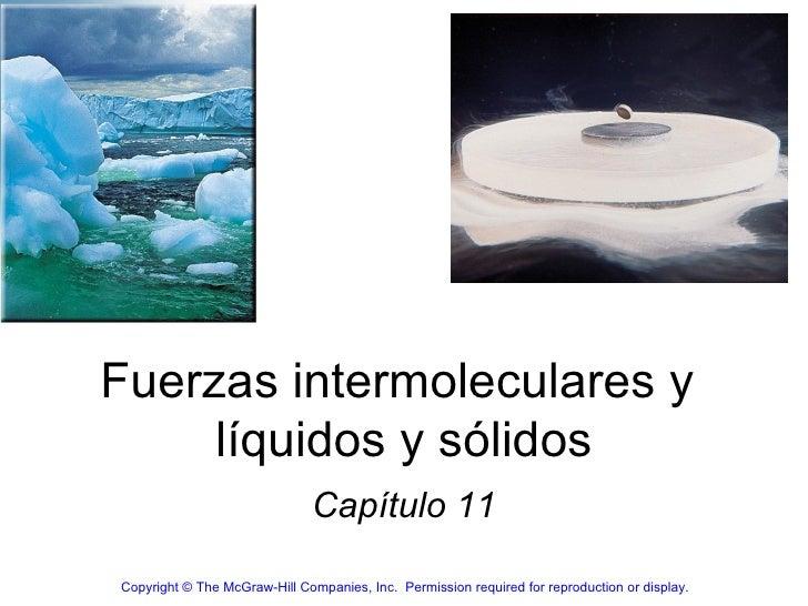 Fuerzas intermoleculares y  líquidos y sólidos Capítulo 11 Copyright© The McGraw-Hill Companies, Inc. Permission require...