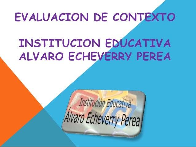 EVALUACION DE CONTEXTOINSTITUCION EDUCATIVAALVARO ECHEVERRY PEREA